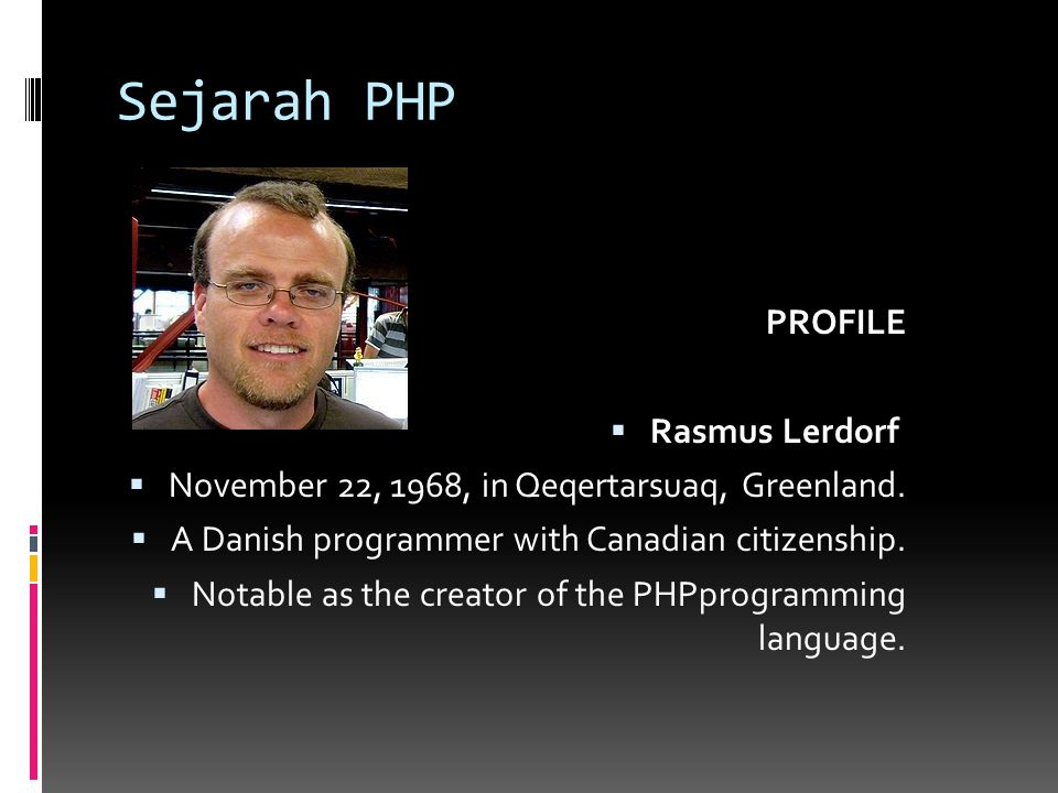 Sejarah PHP PROFILE  Rasmus Lerdorf  November 22, 1968, in Qeqertarsuaq, Greenland.  A Danish programmer with Canadian citizenship.  Notable as th