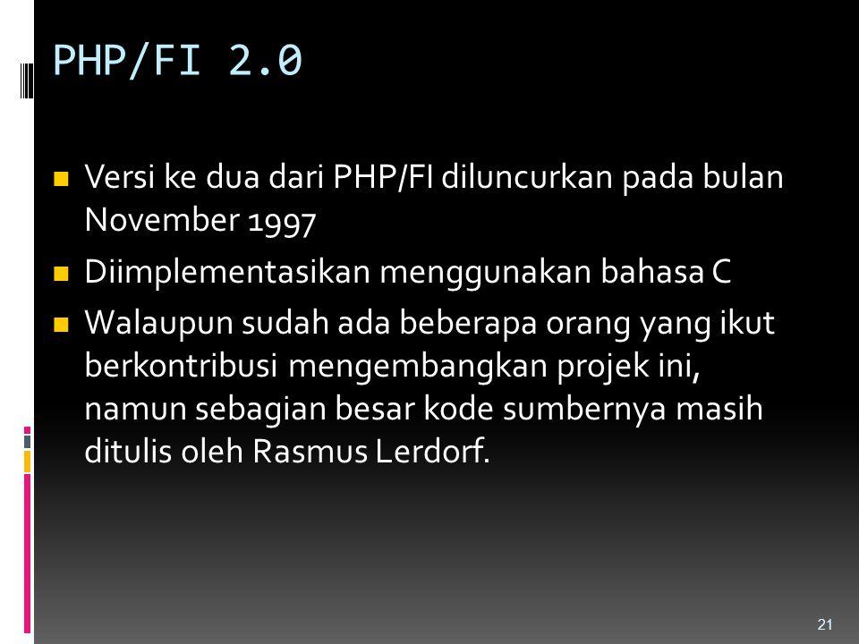 PHP/FI 2.0 Versi ke dua dari PHP/FI diluncurkan pada bulan November 1997 Diimplementasikan menggunakan bahasa C Walaupun sudah ada beberapa orang yang