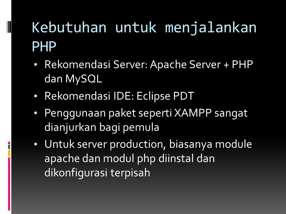 Kebutuhan untuk menjalankan PHP Rekomendasi Server: Apache Server + PHP dan MySQL Rekomendasi IDE: Eclipse PDT Penggunaan paket seperti XAMPP sangat d