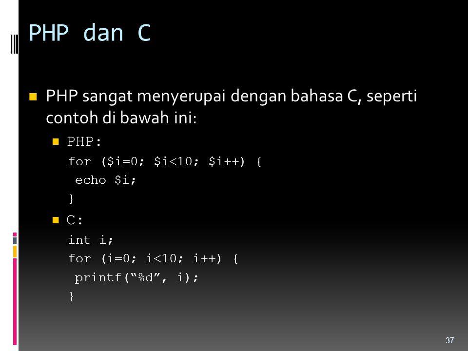 PHP dan C PHP sangat menyerupai dengan bahasa C, seperti contoh di bawah ini: PHP: for ($i=0; $i<10; $i++) { echo $i; } C: int i; for (i=0; i<10; i++)