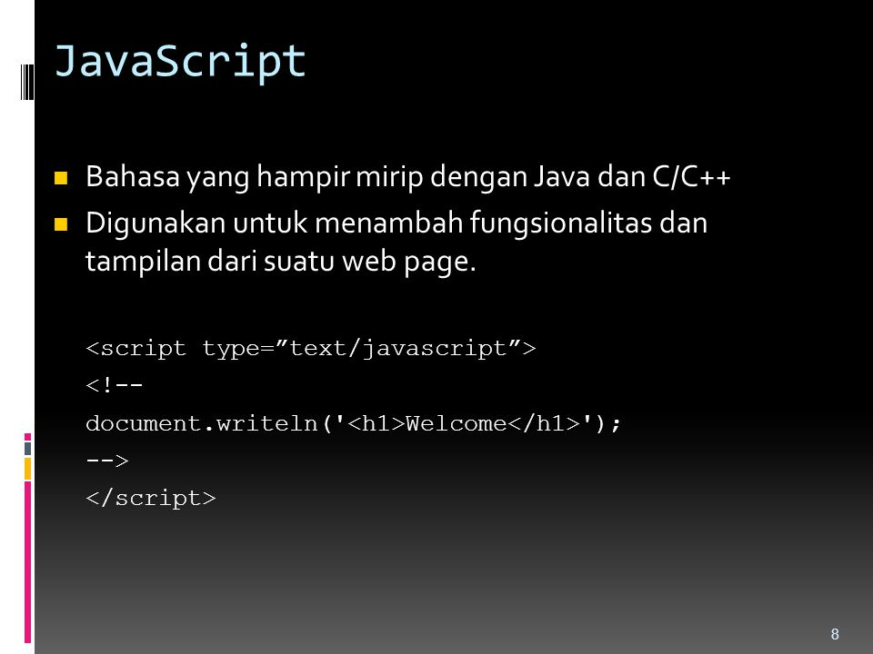 JavaScript Bahasa yang hampir mirip dengan Java dan C/C++ Digunakan untuk menambah fungsionalitas dan tampilan dari suatu web page. <!-- document.writ