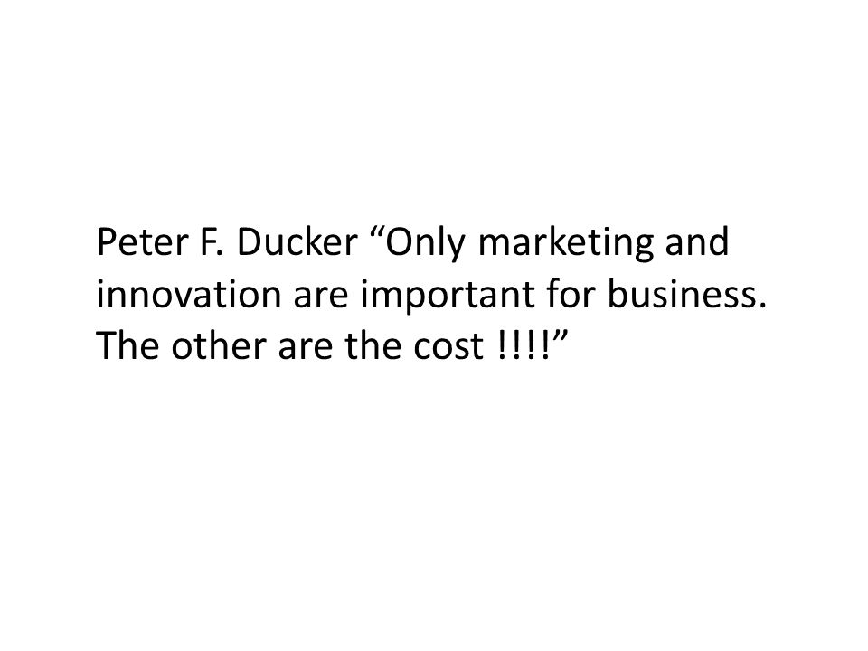 "Peter F. Ducker ""Only marketing and innovation are important for business. The other are the cost !!!!"""