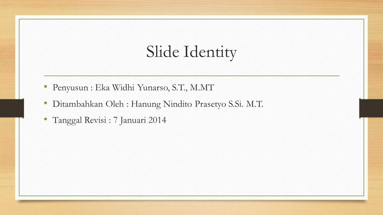 Slide Identity Penyusun : Eka Widhi Yunarso, S.T., M.MT Ditambahkan Oleh : Hanung Nindito Prasetyo S.Si. M.T. Tanggal Revisi : 7 Januari 2014