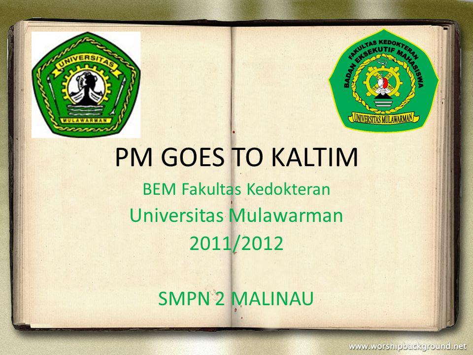 PM GOES TO KALTIM BEM Fakultas Kedokteran Universitas Mulawarman 2011/2012 SMPN 2 MALINAU