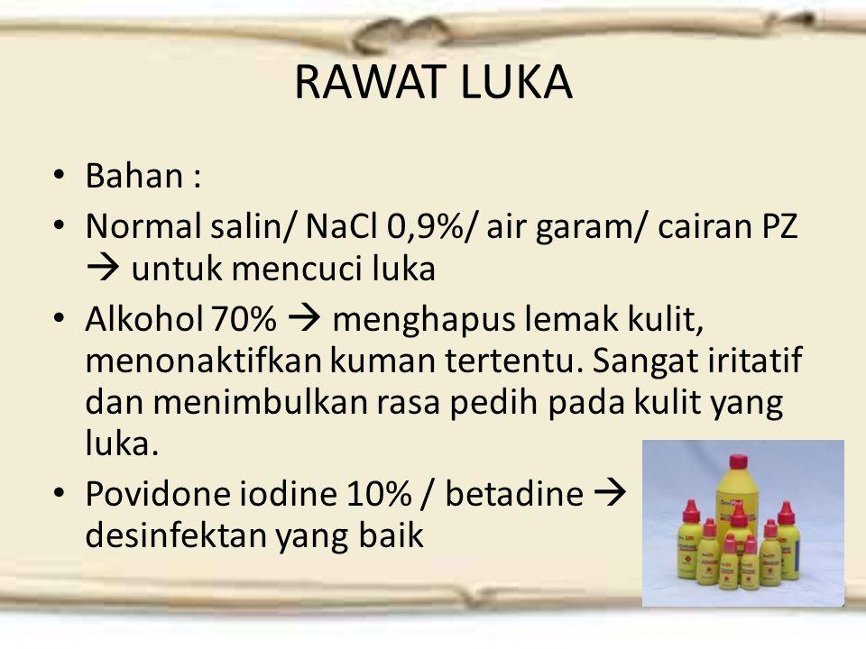 RAWAT LUKA Bahan : Normal salin/ NaCl 0,9%/ air garam/ cairan PZ  untuk mencuci luka Alkohol 70%  menghapus lemak kulit, menonaktifkan kuman tertentu.