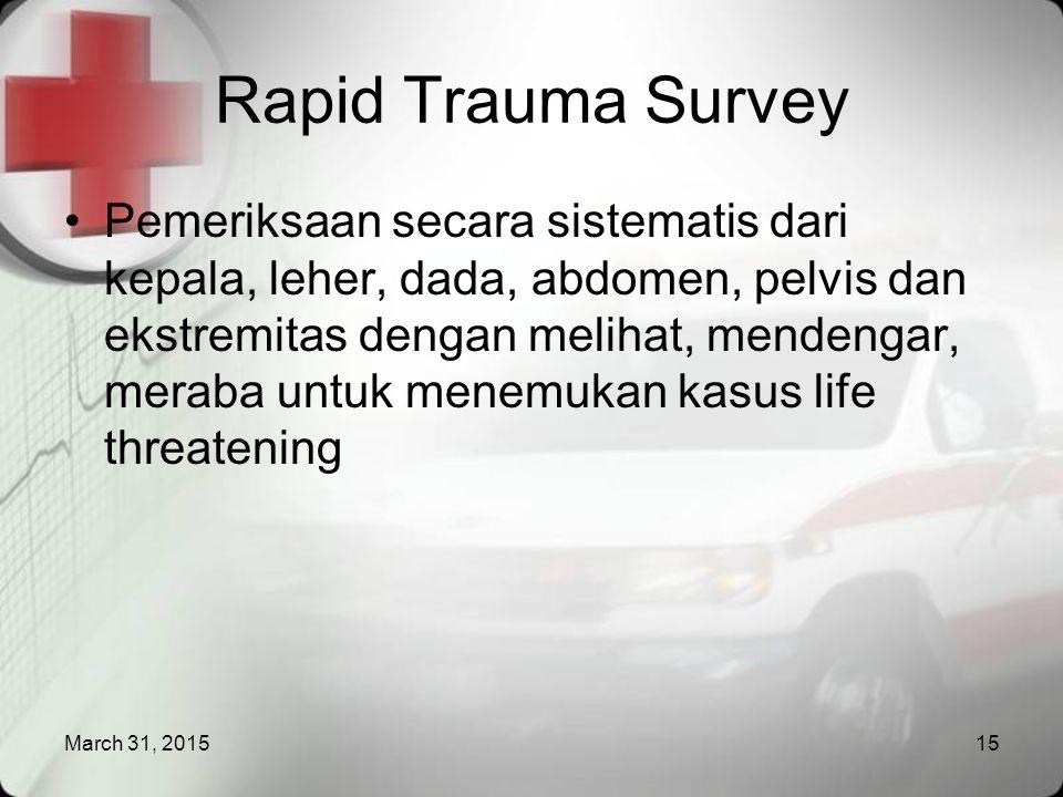March 31, 201515 Rapid Trauma Survey Pemeriksaan secara sistematis dari kepala, leher, dada, abdomen, pelvis dan ekstremitas dengan melihat, mendengar, meraba untuk menemukan kasus life threatening