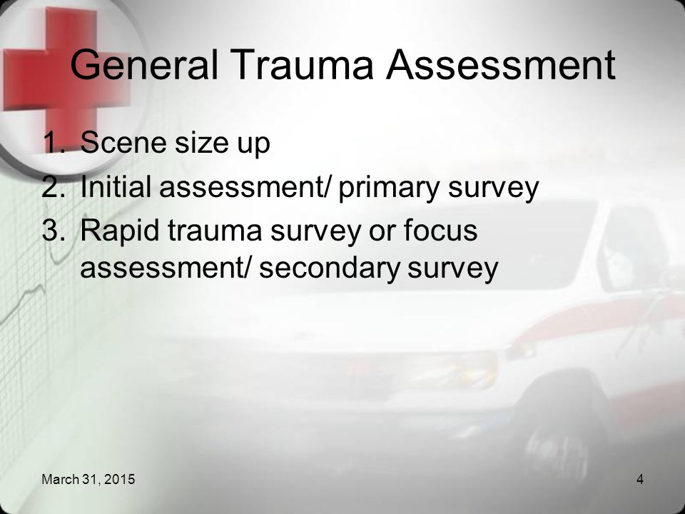4 General Trauma Assessment 1.Scene size up 2.Initial assessment/ primary survey 3.Rapid trauma survey or focus assessment/ secondary survey