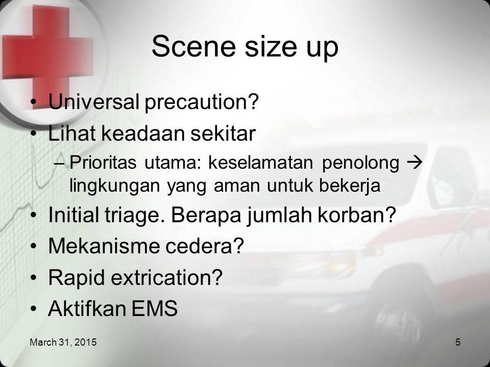 March 31, 201516 Secondary survey SAMPLE (Symptoms, Allergies, Medications, Past medical history, Last oral intake, Events preceding the incident) Vital sign Deformities, Contusion, Abrasion, Penetration, Burn, Laceration, Swelling (DCAP-BLS) Tenderness, Instability, Crepitation (TIC) Pulse, Movement, Sensation (PMS) LOC  AVPU Pulse oxymetry Intervensi lanjut: balut & bidai
