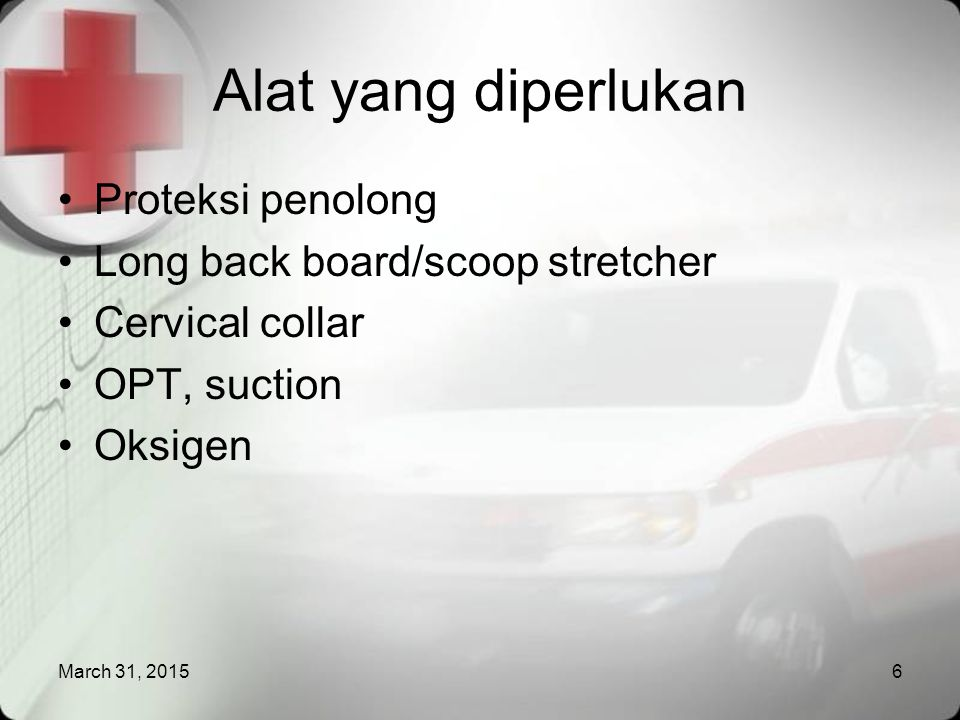 March 31, 20156 Alat yang diperlukan Proteksi penolong Long back board/scoop stretcher Cervical collar OPT, suction Oksigen