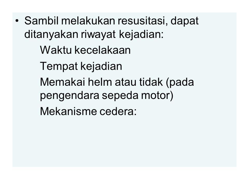 Sambil melakukan resusitasi, dapat ditanyakan riwayat kejadian: Waktu kecelakaan Tempat kejadian Memakai helm atau tidak (pada pengendara sepeda motor