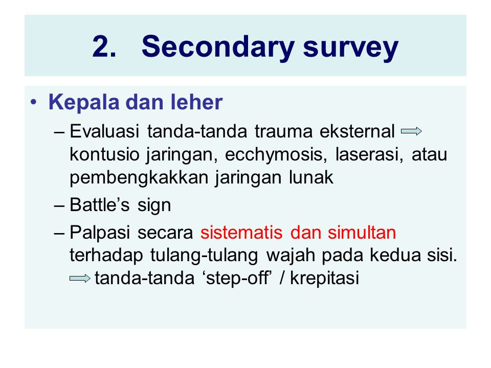 2.Secondary survey Kepala dan leher –Evaluasi tanda-tanda trauma eksternal kontusio jaringan, ecchymosis, laserasi, atau pembengkakkan jaringan lunak –Battle's sign –Palpasi secara sistematis dan simultan terhadap tulang-tulang wajah pada kedua sisi.