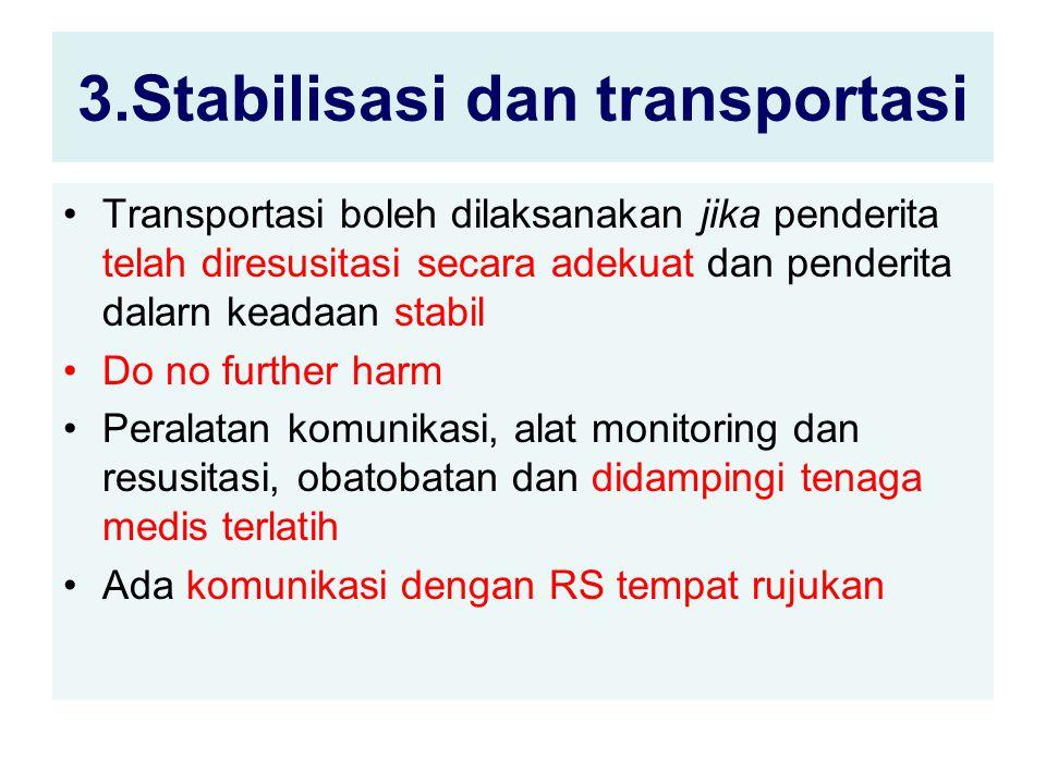 3.Stabilisasi dan transportasi Transportasi boleh dilaksanakan jika penderita telah diresusitasi secara adekuat dan penderita dalarn keadaan stabil Do