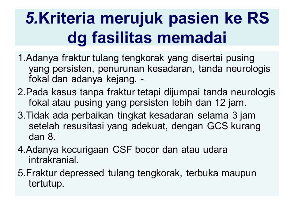 5.Kriteria merujuk pasien ke RS dg fasilitas memadai 1.Adanya fraktur tulang tengkorak yang disertai pusing yang persisten, penurunan kesadaran, tanda neurologis fokal dan adanya kejang.