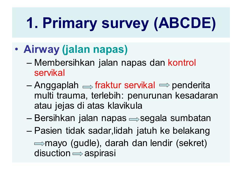 1. Primary survey (ABCDE) Airway (jalan napas) –Membersihkan jalan napas dan kontrol servikal –Anggaplah fraktur servikal penderita multi trauma, terl
