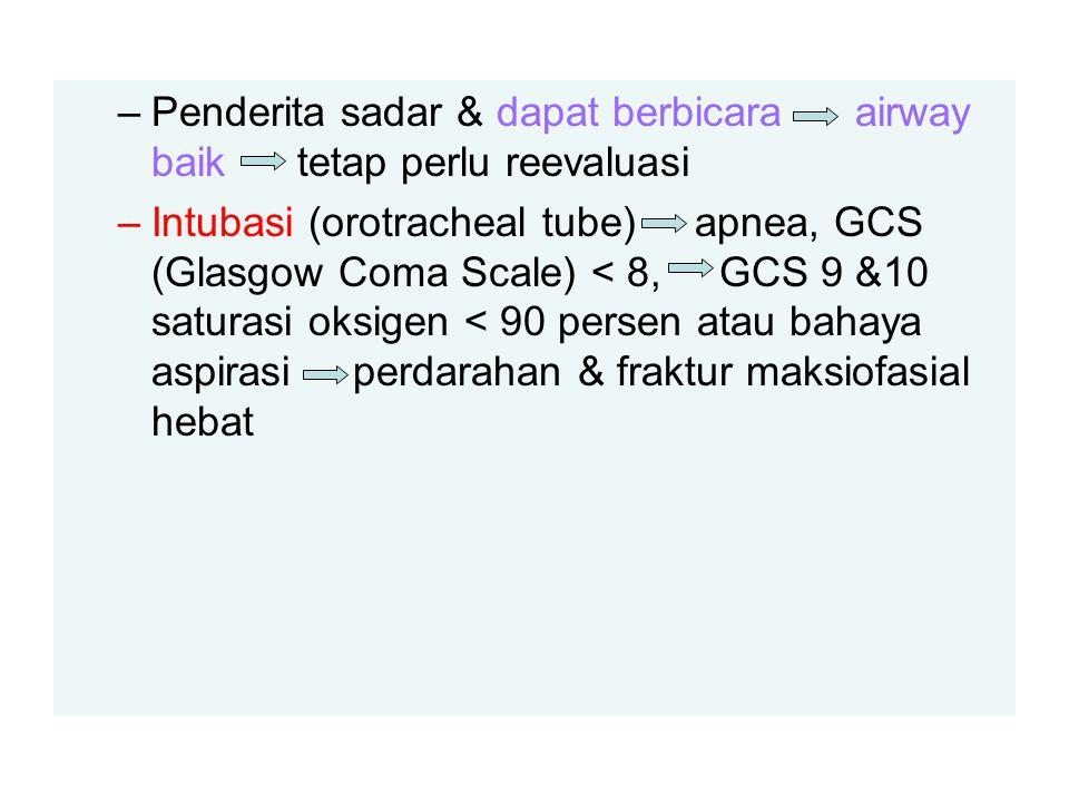 –Penderita sadar & dapat berbicara airway baik tetap perlu reevaluasi –Intubasi (orotracheal tube) apnea, GCS (Glasgow Coma Scale) < 8, GCS 9 &10 saturasi oksigen < 90 persen atau bahaya aspirasi perdarahan & fraktur maksiofasial hebat