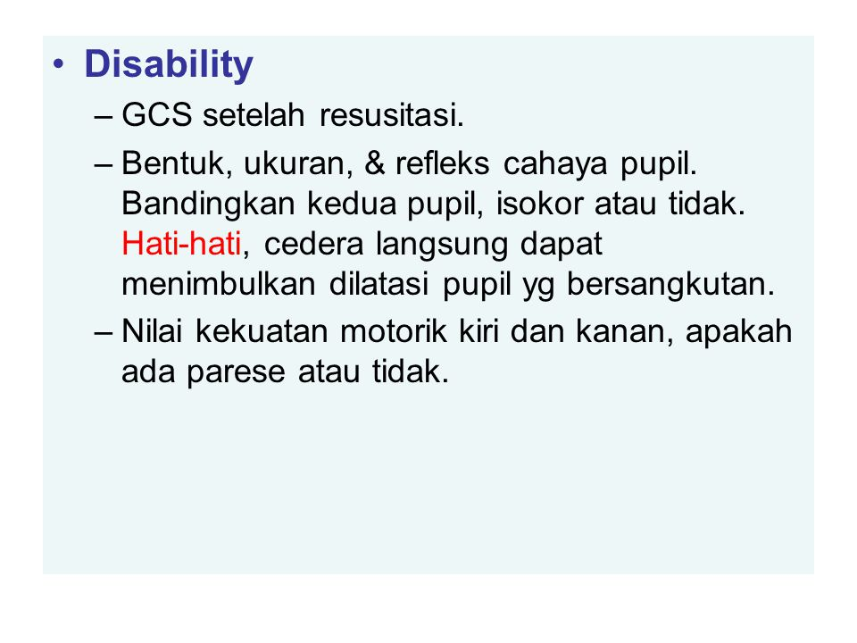 Disability –GCS setelah resusitasi. –Bentuk, ukuran, & refleks cahaya pupil. Bandingkan kedua pupil, isokor atau tidak. Hati-hati, cedera langsung dap