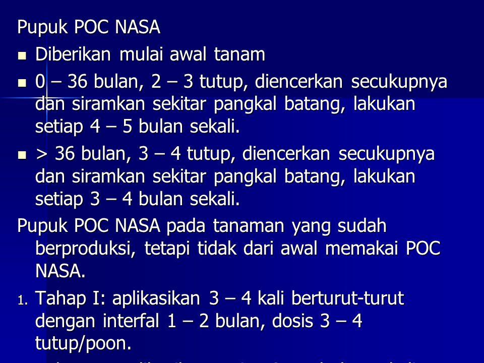 Pupuk POC NASA Diberikan mulai awal tanam Diberikan mulai awal tanam 0 – 36 bulan, 2 – 3 tutup, diencerkan secukupnya dan siramkan sekitar pangkal bat
