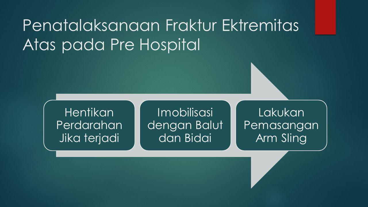 Penatalaksanaan Fraktur Ektremitas Atas pada Pre Hospital Hentikan Perdarahan Jika terjadi Imobilisasi dengan Balut dan Bidai Lakukan Pemasangan Arm S