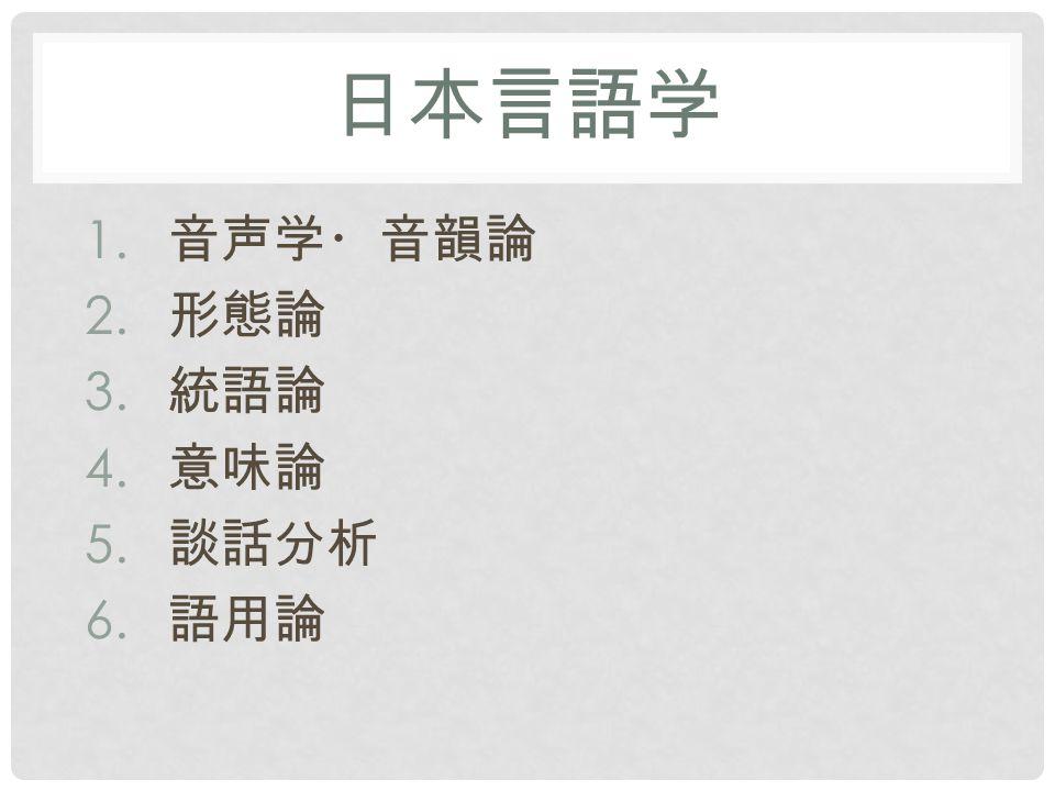 日本言語学 1. 音声学・音韻論 2. 形態論 3. 統語論 4. 意味論 5. 談話分析 6. 語用論