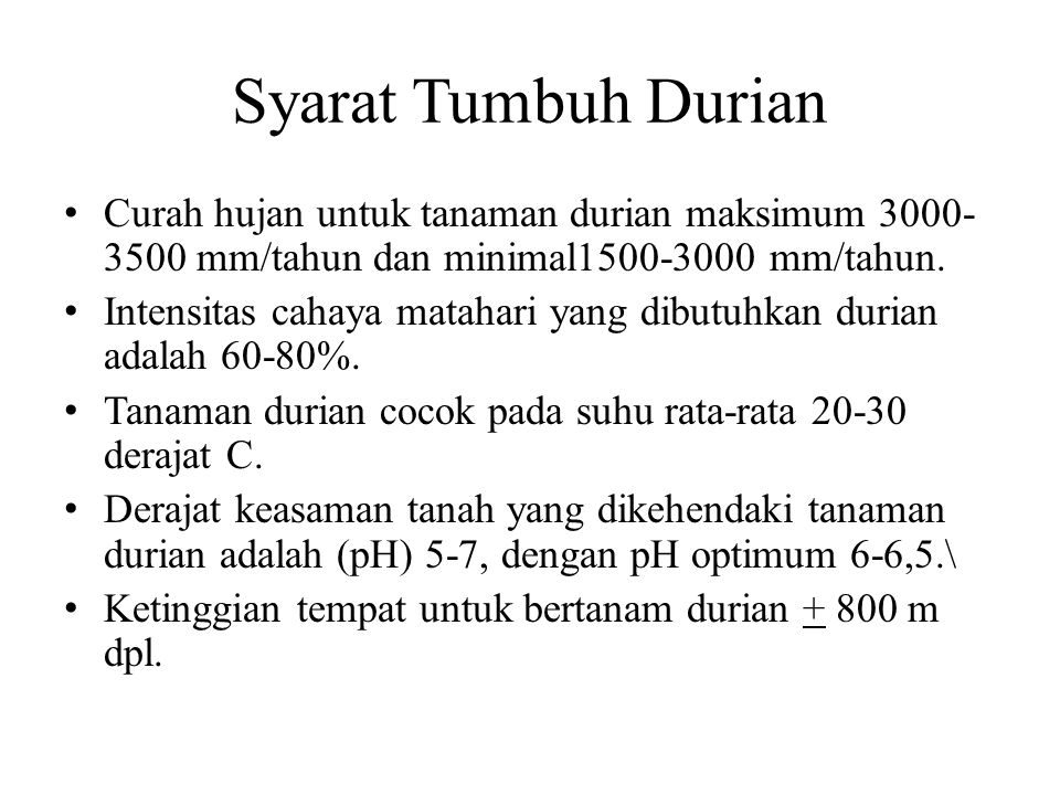 Syarat Tumbuh Durian Curah hujan untuk tanaman durian maksimum 3000- 3500 mm/tahun dan minimal1500-3000 mm/tahun. Intensitas cahaya matahari yang dibu