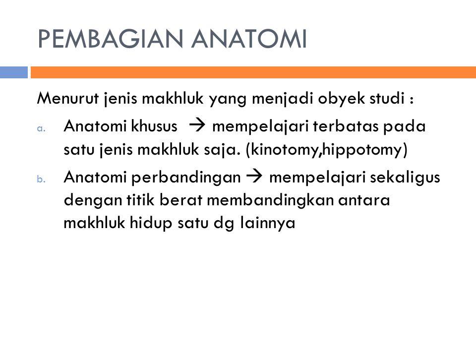 PEMBAGIAN ANATOMI Menurut jenis makhluk yang menjadi obyek studi : a. Anatomi khusus  mempelajari terbatas pada satu jenis makhluk saja. (kinotomy,hi