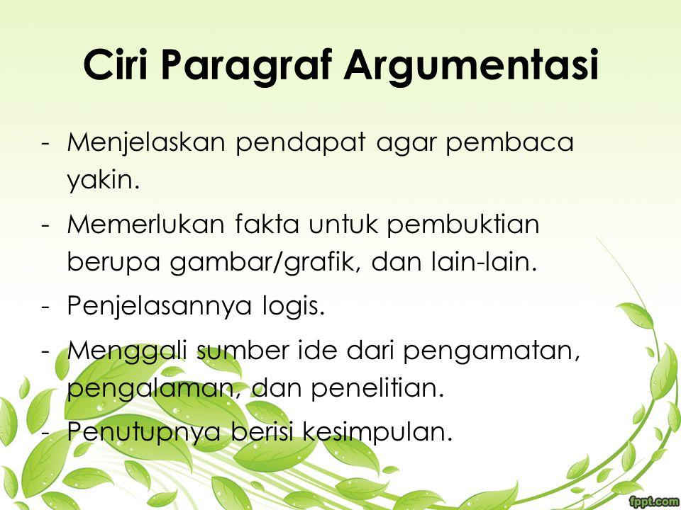 Ciri Paragraf Argumentasi -M-Menjelaskan pendapat agar pembaca yakin. -M-Memerlukan fakta untuk pembuktian berupa gambar/grafik, dan lain-lain. -P-Pen