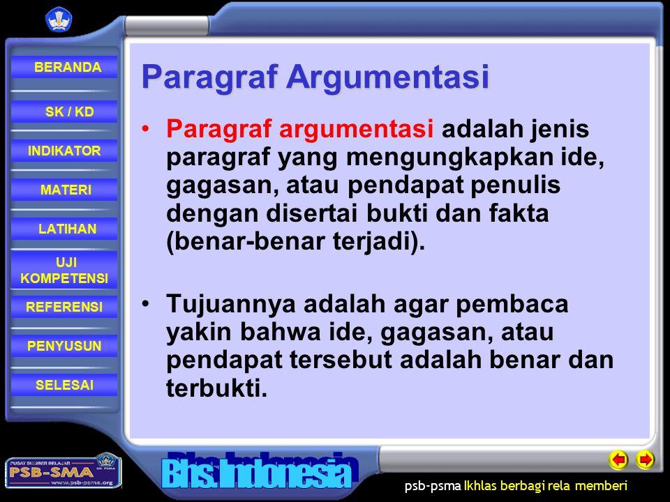 psb-psma Ikhlas berbagi rela memberi REFERENSI LATIHAN MATERI PENYUSUN INDIKATOR SK / KD UJI KOMPETENSI BERANDA SELESAIINDIKATOR Menunjukkan ciri-ciri paragraf argumentatif; mendata topik-topik yang dapat dikembangkan menjadi paragraf argumentatif; Menulis paragraf argumentatif dengan pola pengembangan; Menyunting paragraf argumentatif yang ditulis sendiri atau ditulis oleh teman.