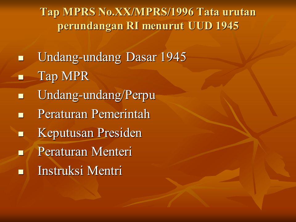 Tap MPRS No.XX/MPRS/1996 Tata urutan perundangan RI menurut UUD 1945 Undang-undang Dasar 1945 Undang-undang Dasar 1945 Tap MPR Tap MPR Undang-undang/Perpu Undang-undang/Perpu Peraturan Pemerintah Peraturan Pemerintah Keputusan Presiden Keputusan Presiden Peraturan Menteri Peraturan Menteri Instruksi Mentri Instruksi Mentri
