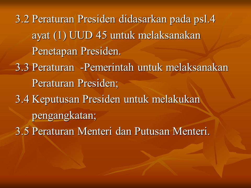 3.2 Peraturan Presiden didasarkan pada psl.4 ayat (1) UUD 45 untuk melaksanakan ayat (1) UUD 45 untuk melaksanakan Penetapan Presiden. Penetapan Presi