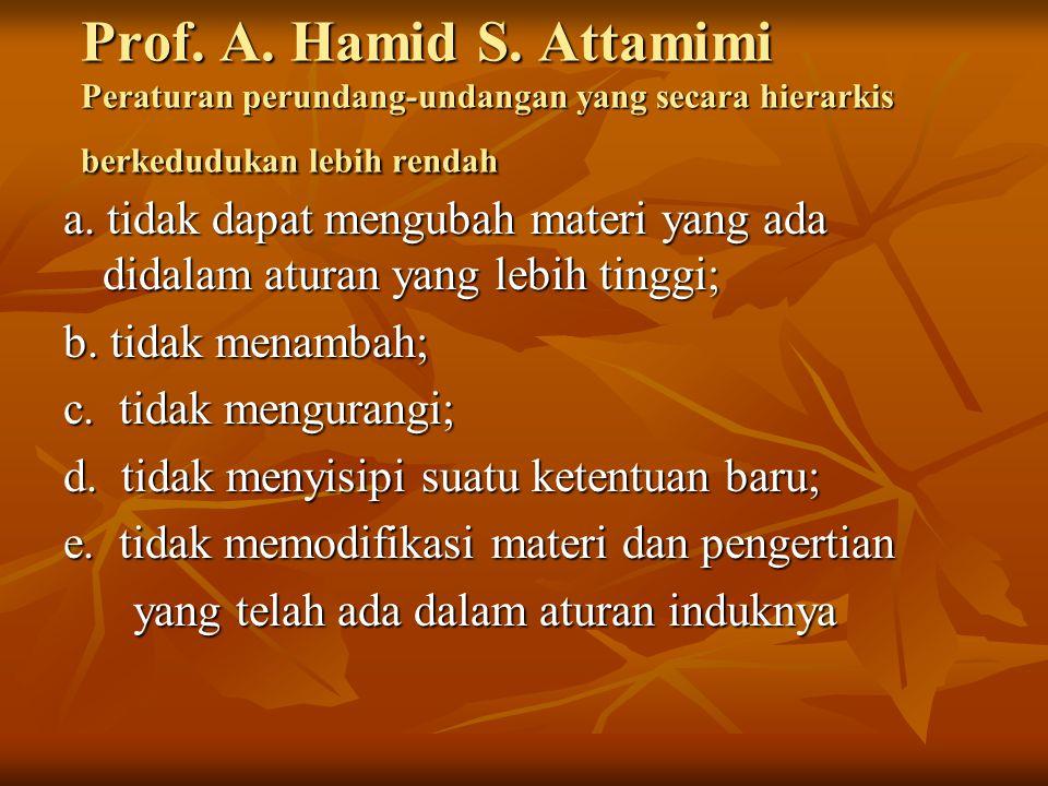 Prof. A. Hamid S. Attamimi Peraturan perundang-undangan yang secara hierarkis berkedudukan lebih rendah a. tidak dapat mengubah materi yang ada didala