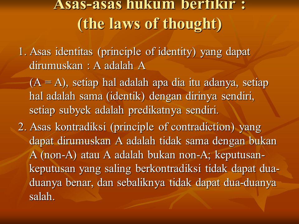 Asas-asas hukum berfikir : (the laws of thought) 1. Asas identitas (principle of identity) yang dapat dirumuskan : A adalah A (A = A), setiap hal adal