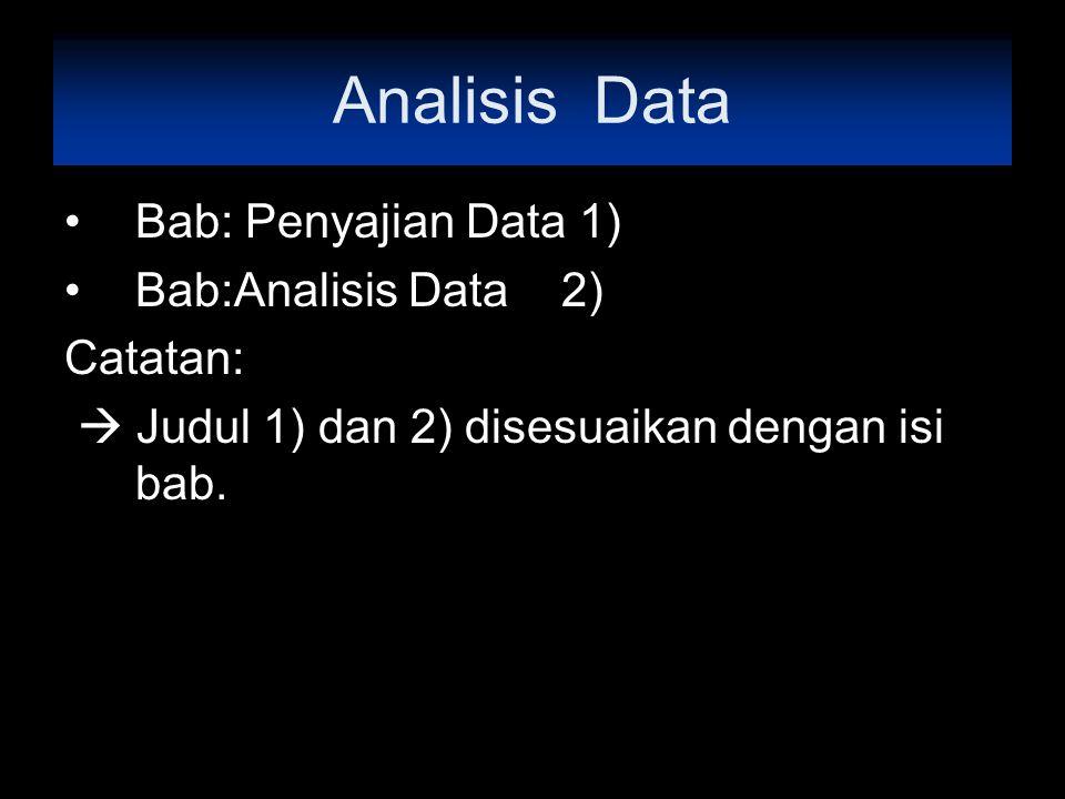 Analisis Data Bab: Penyajian Data 1) Bab:Analisis Data 2) Catatan:  Judul 1) dan 2) disesuaikan dengan isi bab.
