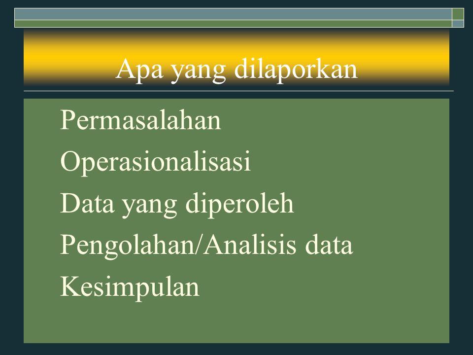 Apa yang dilaporkan 1. Permasalahan 2. Operasionalisasi 3. Data yang diperoleh 4. Pengolahan/Analisis data 5. Kesimpulan