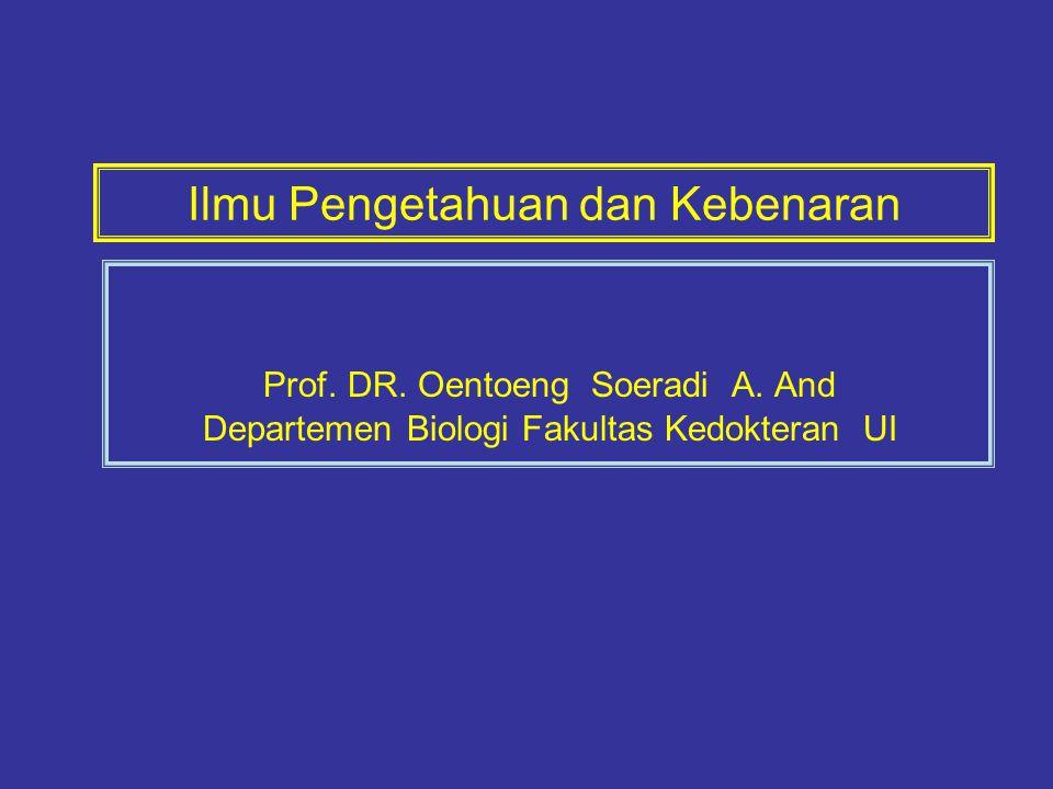 Ilmu Pengetahuan dan Kebenaran Prof. DR. Oentoeng Soeradi A. And Departemen Biologi Fakultas Kedokteran UI