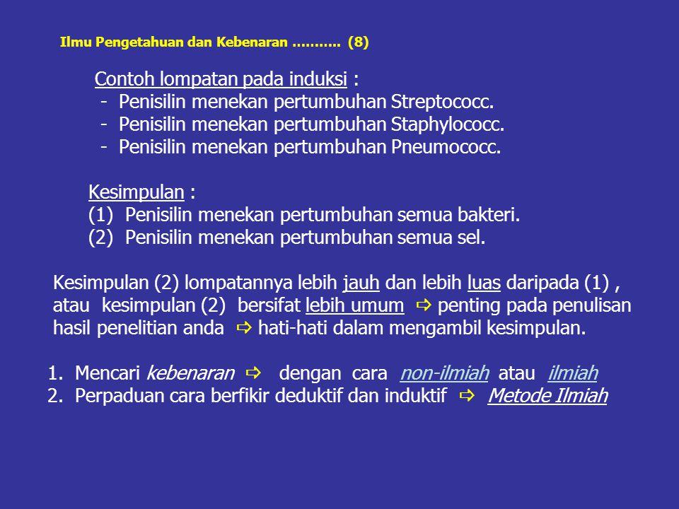 Ilmu Pengetahuan dan Kebenaran ……….. (8) Contoh lompatan pada induksi : - Penisilin menekan pertumbuhan Streptococc. - Penisilin menekan pertumbuhan S