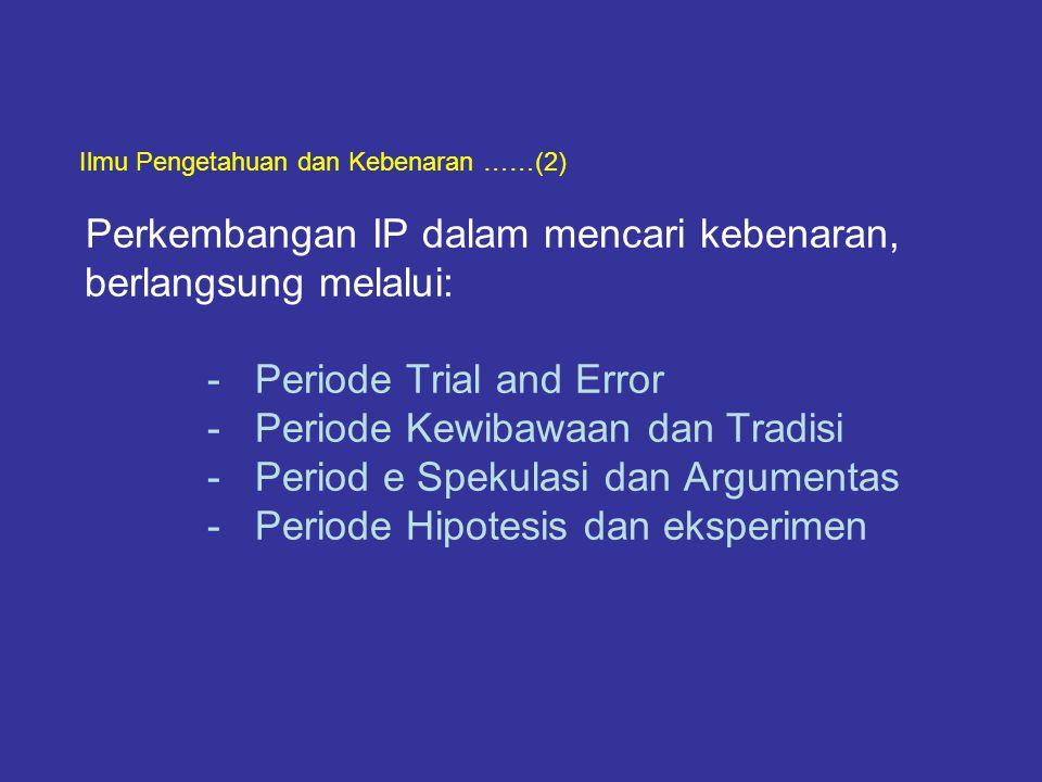 Ilmu Pengetahuan dan Kebenaran ……(2) Perkembangan IP dalam mencari kebenaran, berlangsung melalui: - Periode Trial and Error - Periode Kewibawaan dan