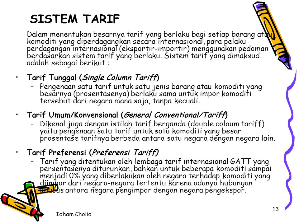 Idham Cholid 13 SISTEM TARIF Dalam menentukan besarnya tarif yang berlaku bagi setiap barang atau komoditi yang diperdagangkan secara internasional, p