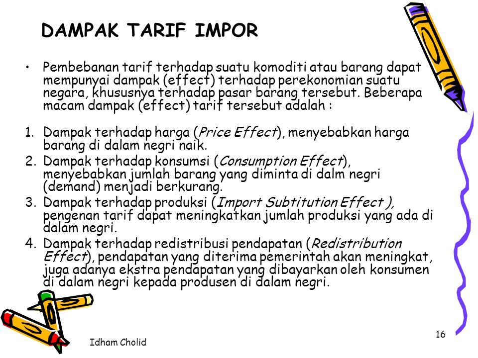 Idham Cholid 16 DAMPAK TARIF IMPOR Pembebanan tarif terhadap suatu komoditi atau barang dapat mempunyai dampak (effect) terhadap perekonomian suatu ne