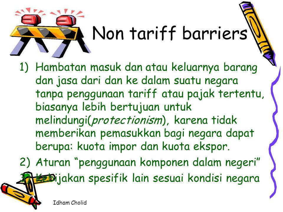 Idham Cholid Non tariff barriers 1)Hambatan masuk dan atau keluarnya barang dan jasa dari dan ke dalam suatu negara tanpa penggunaan tariff atau pajak