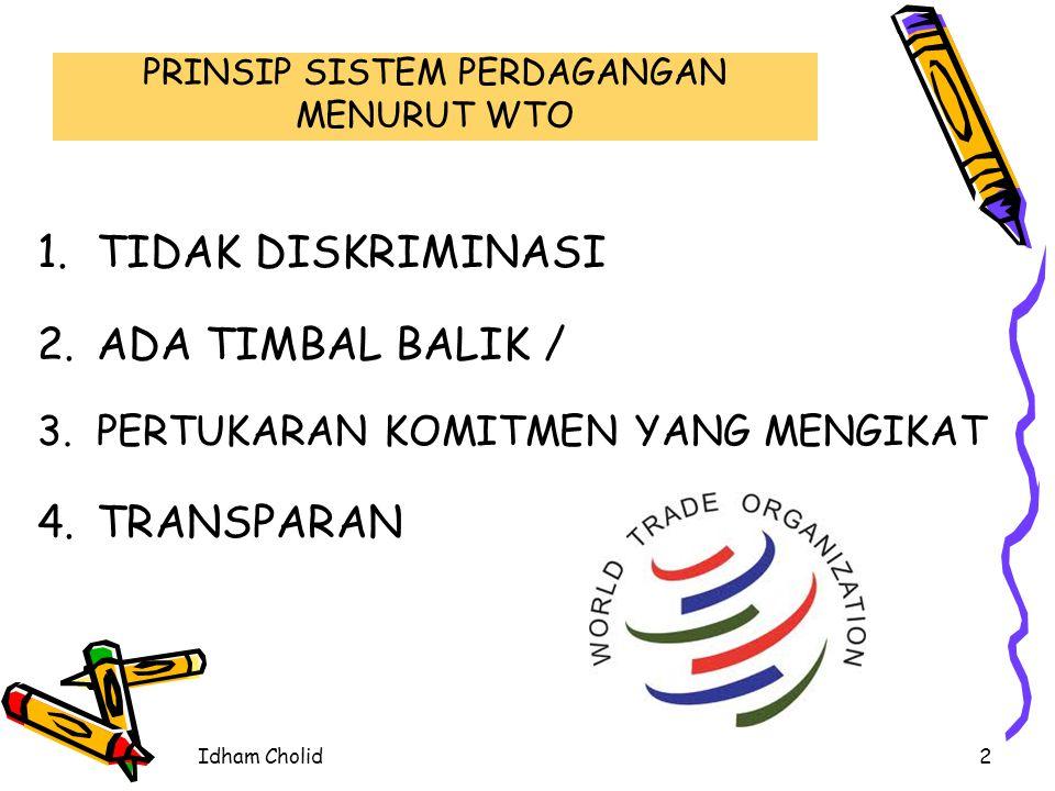 PRINSIP SISTEM PERDAGANGAN MENURUT WTO 1.TIDAK DISKRIMINASI 2.ADA TIMBAL BALIK / 3.PERTUKARAN KOMITMEN YANG MENGIKAT 4.TRANSPARAN 2