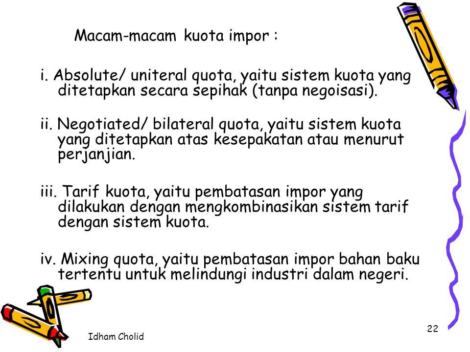 Idham Cholid 22 Macam-macam kuota impor : i. Absolute/ uniteral quota, yaitu sistem kuota yang ditetapkan secara sepihak (tanpa negoisasi). ii. Negoti