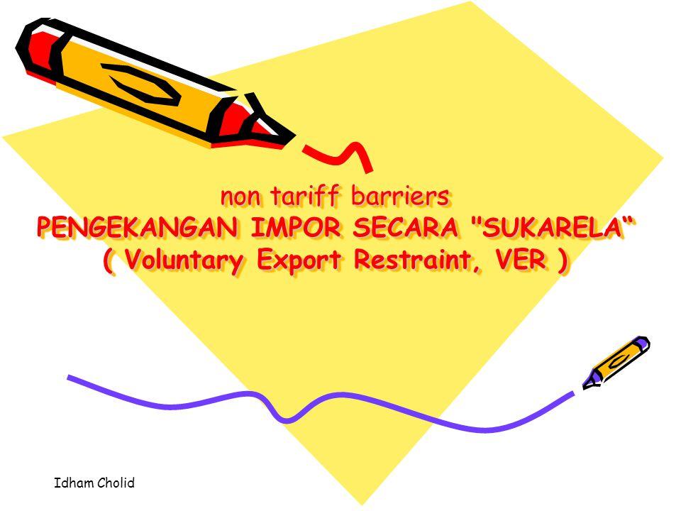 PENGEKANGAN IMPOR SECARA SUKARELA ( Voluntary Export Restraint, VER ) Adalah Suatu Bentuk Pembatasan Kuota Atas Jangkauan Atau Tingkat Intensitas Hubungan Perdagangan Internasional Yang Dikenakan Oleh Pihak Negara Pengekspor, Bukan Oleh Pihak Pengimpor.