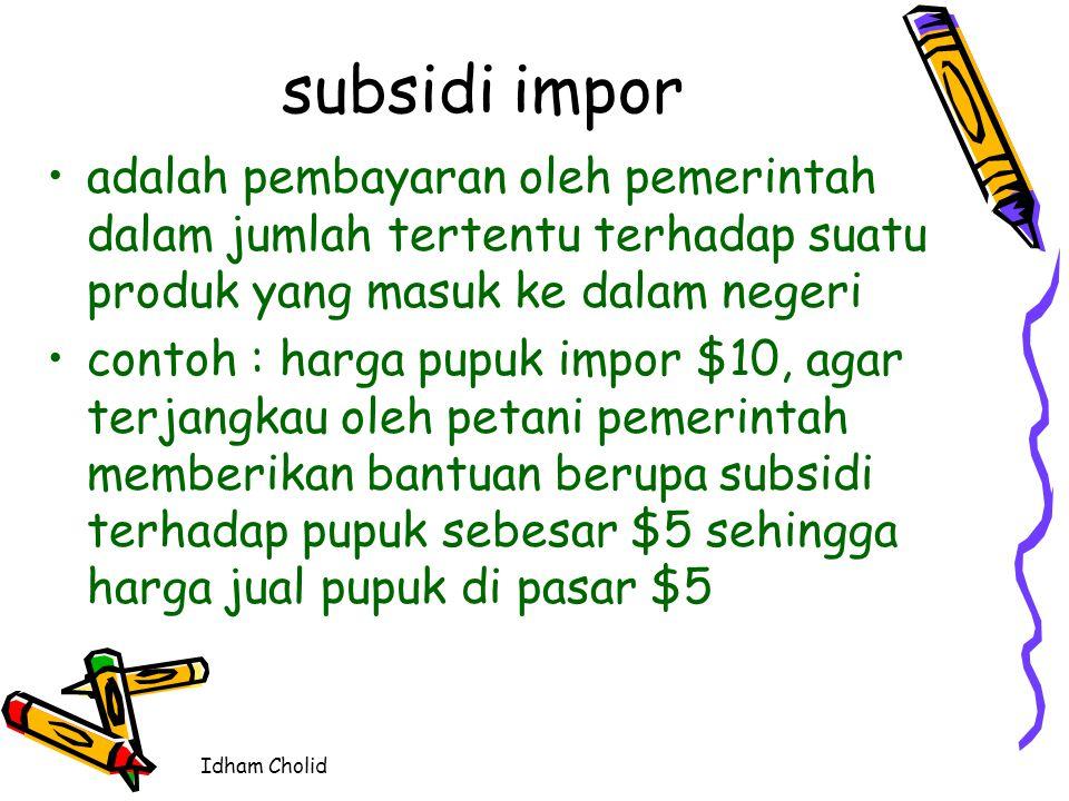 Idham Cholid subsidi impor adalah pembayaran oleh pemerintah dalam jumlah tertentu terhadap suatu produk yang masuk ke dalam negeri contoh : harga pup