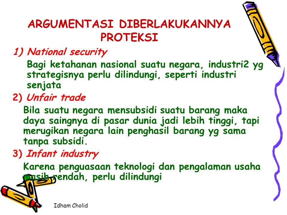 Idham Cholid ARGUMENTASI DIBERLAKUKANNYA PROTEKSI 1)National security Bagi ketahanan nasional suatu negara, industri2 yg strategisnya perlu dilindungi
