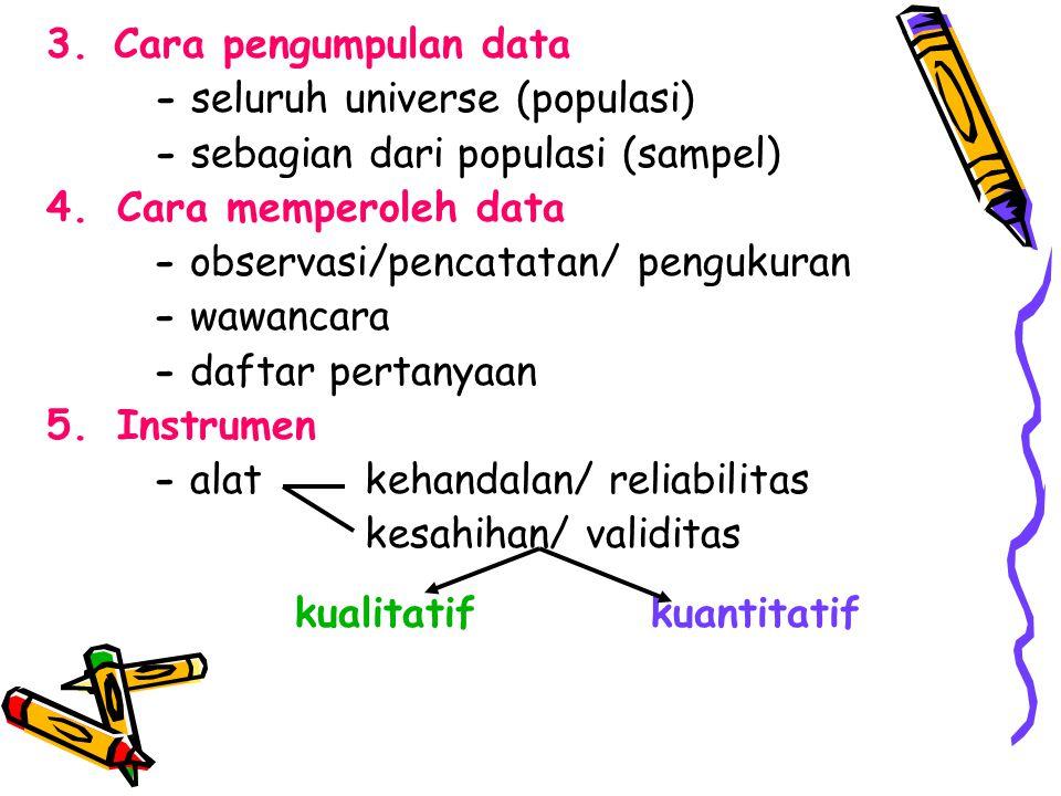 3. Cara pengumpulan data - seluruh universe (populasi) - sebagian dari populasi (sampel) 4.Cara memperoleh data - observasi/pencatatan/ pengukuran - w