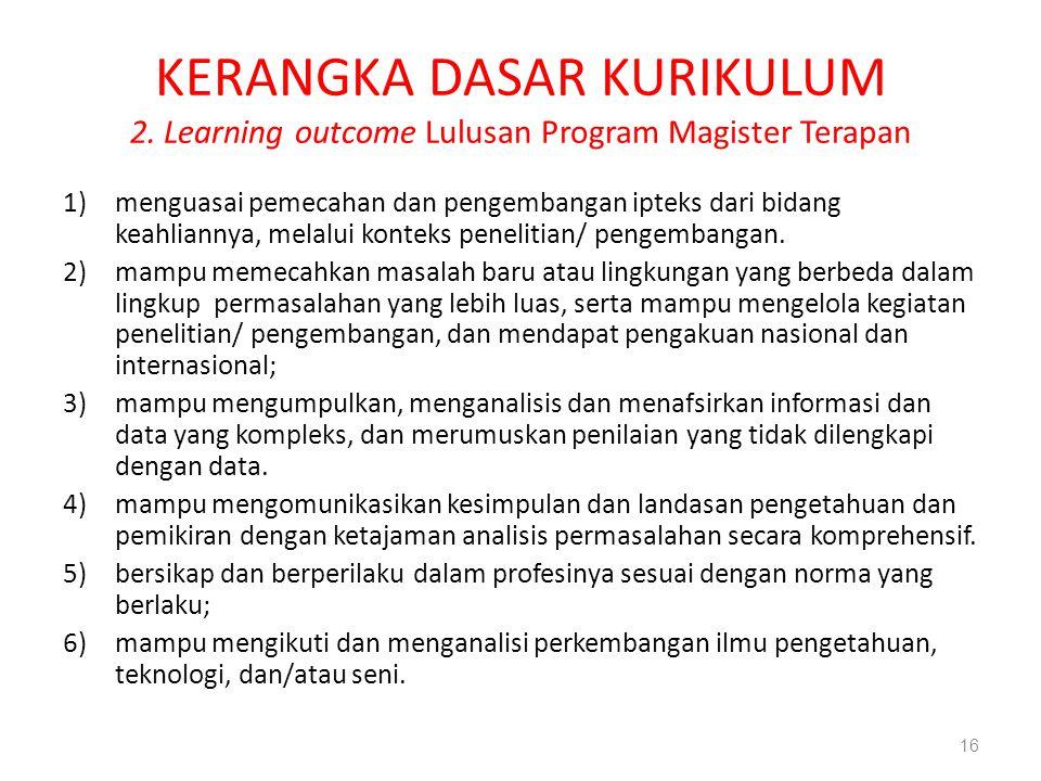 KERANGKA DASAR KURIKULUM 2. Learning outcome Lulusan Program Magister Terapan 1)menguasai pemecahan dan pengembangan ipteks dari bidang keahliannya, m