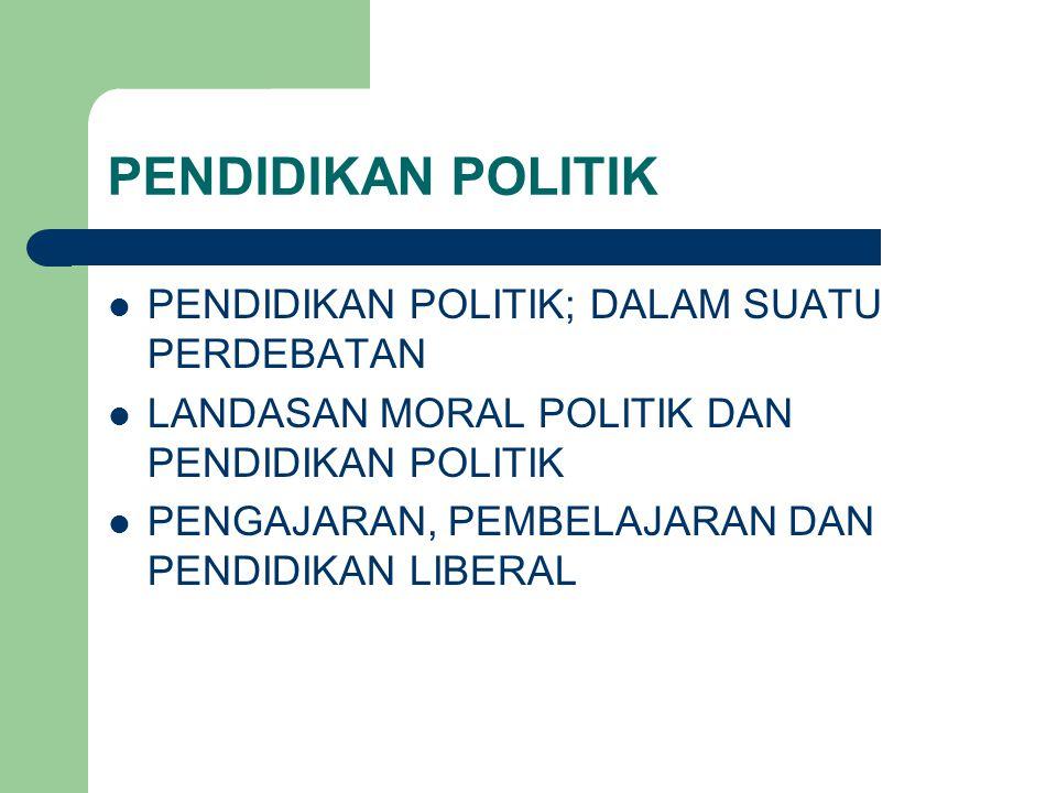 PENDIDIKAN POLITIK PENDIDIKAN POLITIK; DALAM SUATU PERDEBATAN LANDASAN MORAL POLITIK DAN PENDIDIKAN POLITIK PENGAJARAN, PEMBELAJARAN DAN PENDIDIKAN LIBERAL