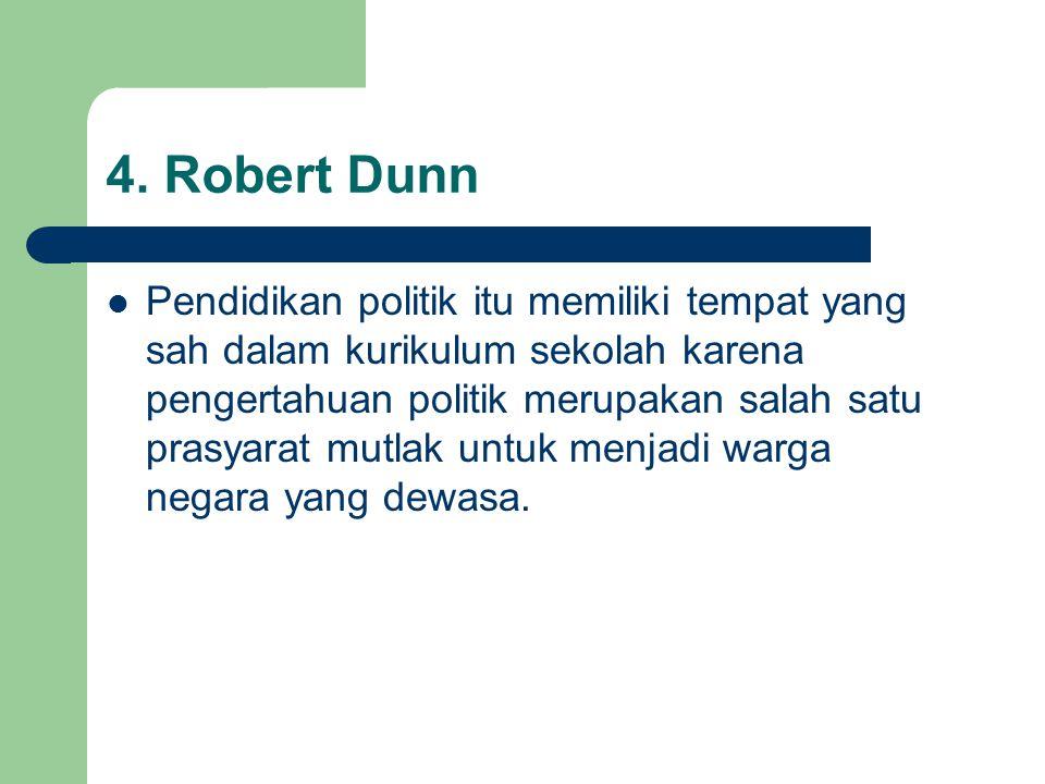 4. Robert Dunn Pendidikan politik itu memiliki tempat yang sah dalam kurikulum sekolah karena pengertahuan politik merupakan salah satu prasyarat mutl