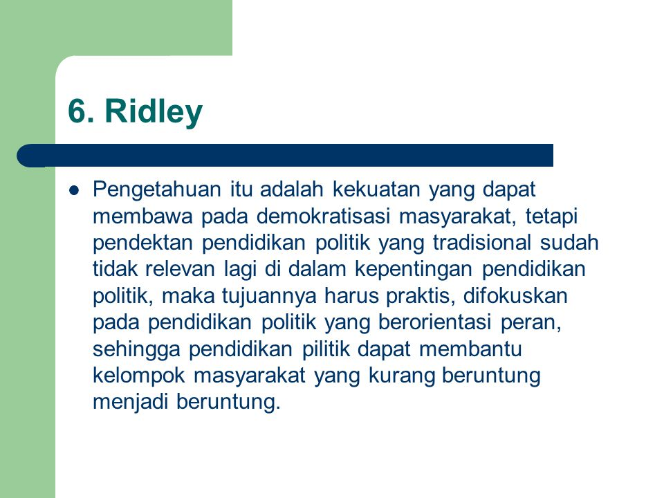 6. Ridley Pengetahuan itu adalah kekuatan yang dapat membawa pada demokratisasi masyarakat, tetapi pendektan pendidikan politik yang tradisional sudah