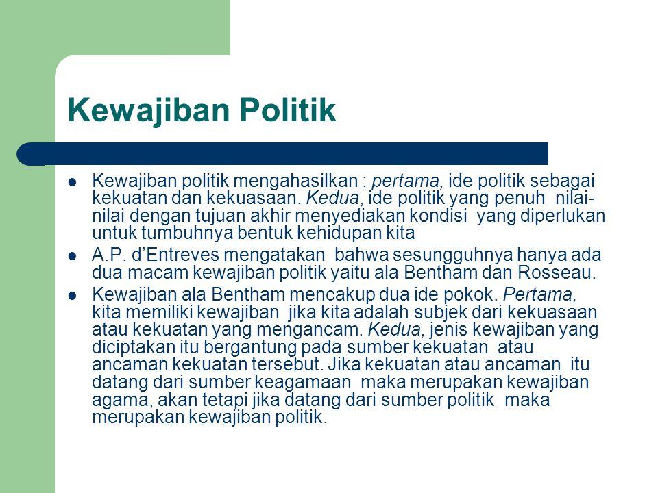 Kewajiban Politik Kewajiban politik mengahasilkan : pertama, ide politik sebagai kekuatan dan kekuasaan. Kedua, ide politik yang penuh nilai- nilai de